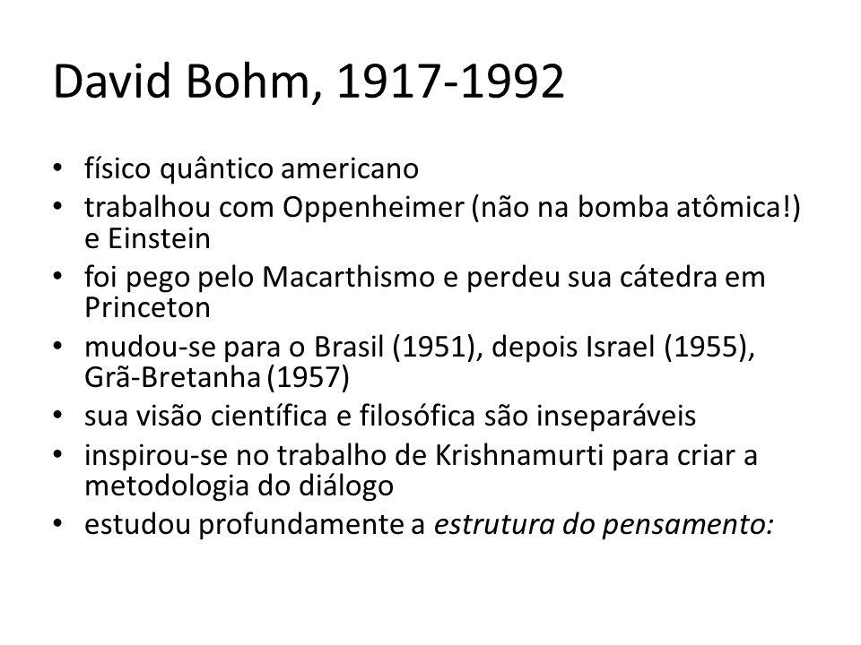 David Bohm, 1917-1992 físico quântico americano trabalhou com Oppenheimer (não na bomba atômica!) e Einstein foi pego pelo Macarthismo e perdeu sua cá