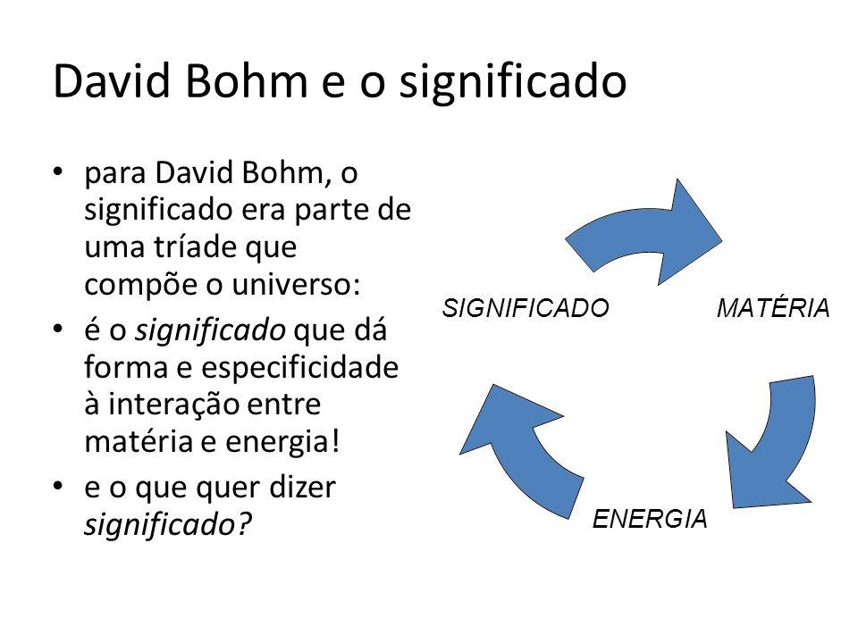 David Bohm e o significado para David Bohm, o significado era parte de uma tríade que compõe o universo: é o significado que dá forma e especificidade