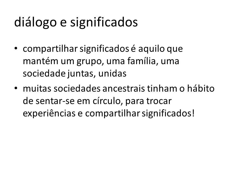 diálogo e significados compartilhar significados é aquilo que mantém um grupo, uma família, uma sociedade juntas, unidas muitas sociedades ancestrais