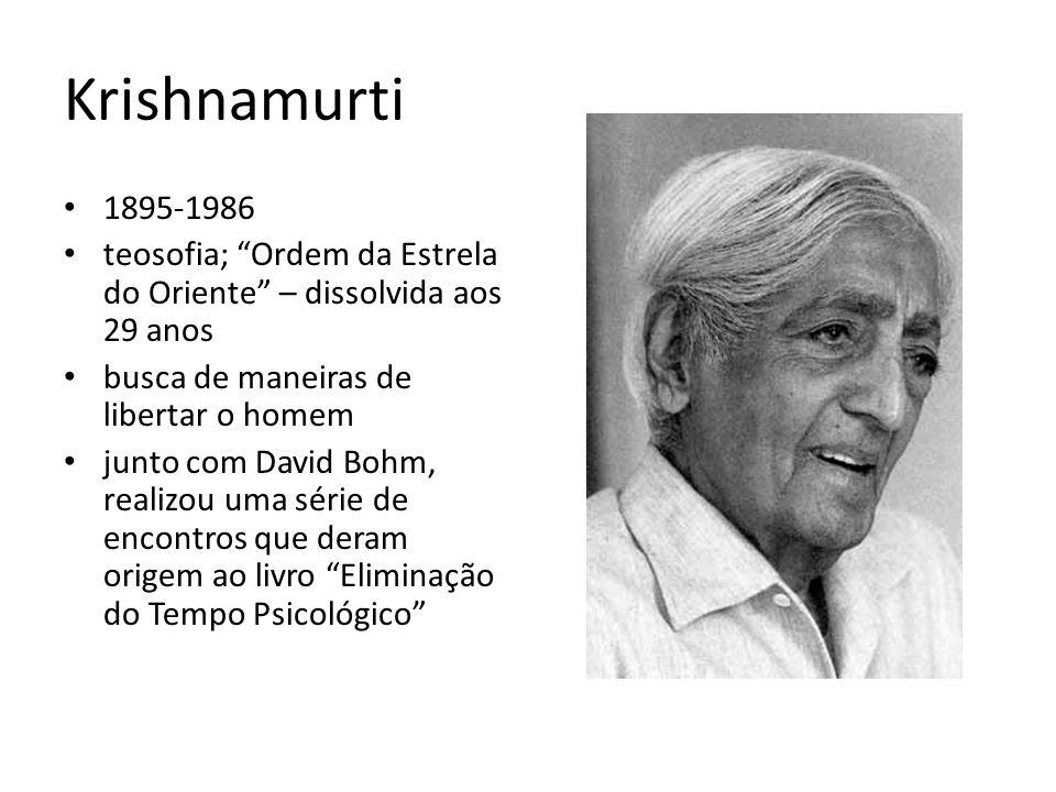 Krishnamurti 1895-1986 teosofia; Ordem da Estrela do Oriente – dissolvida aos 29 anos busca de maneiras de libertar o homem junto com David Bohm, real