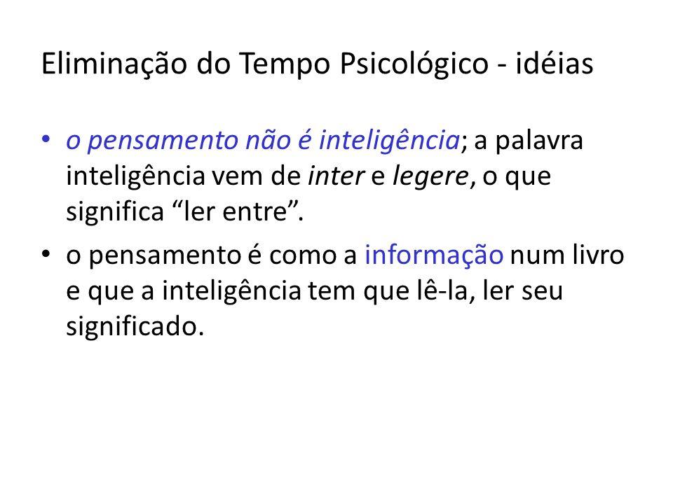 Eliminação do Tempo Psicológico - idéias o pensamento não é inteligência; a palavra inteligência vem de inter e legere, o que significa ler entre. o p