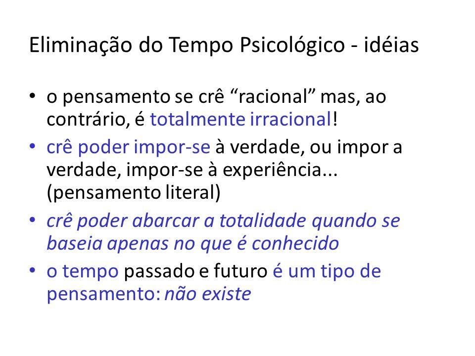 Eliminação do Tempo Psicológico - idéias o pensamento se crê racional mas, ao contrário, é totalmente irracional! crê poder impor-se à verdade, ou imp