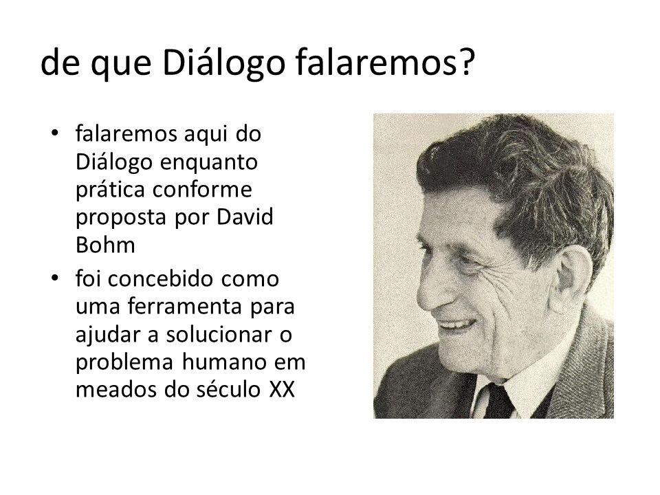 David Bohm, 1917-1992 físico quântico americano trabalhou com Oppenheimer (não na bomba atômica!) e Einstein foi pego pelo Macarthismo e perdeu sua cátedra em Princeton mudou-se para o Brasil (1951), depois Israel (1955), Grã-Bretanha (1957) sua visão científica e filosófica são inseparáveis inspirou-se no trabalho de Krishnamurti para criar a metodologia do diálogo estudou profundamente a estrutura do pensamento: