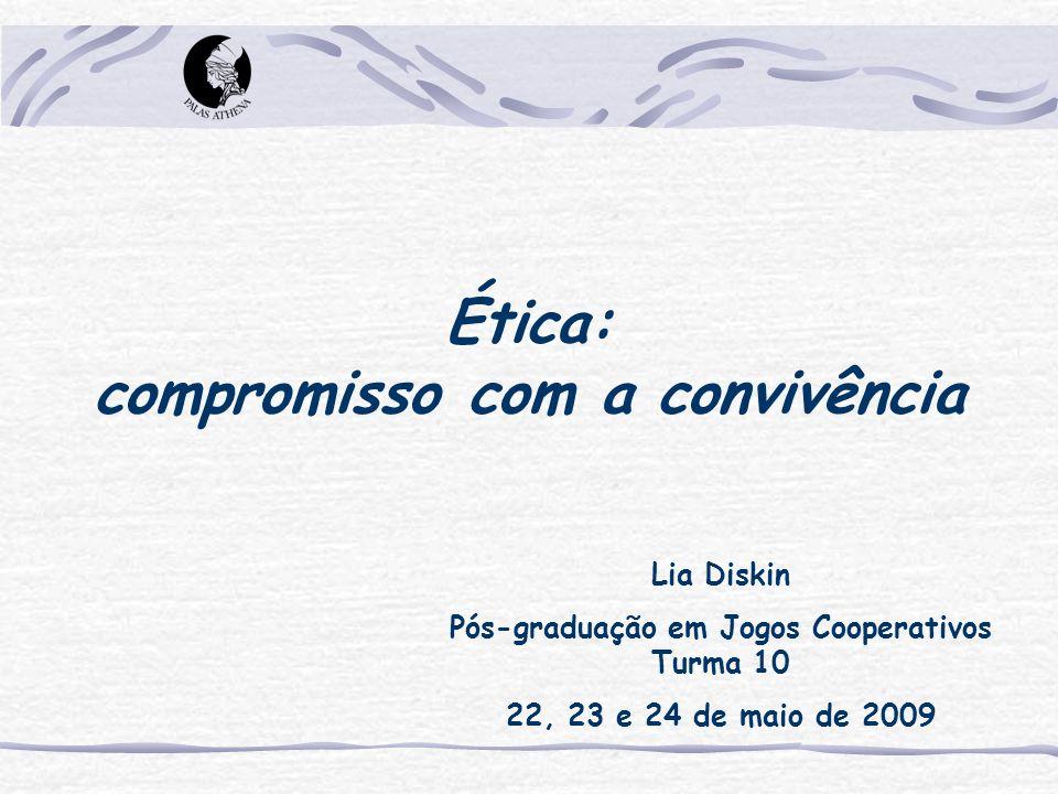 Ética: compromisso com a convivência Lia Diskin Pós-graduação em Jogos Cooperativos Turma 10 22, 23 e 24 de maio de 2009