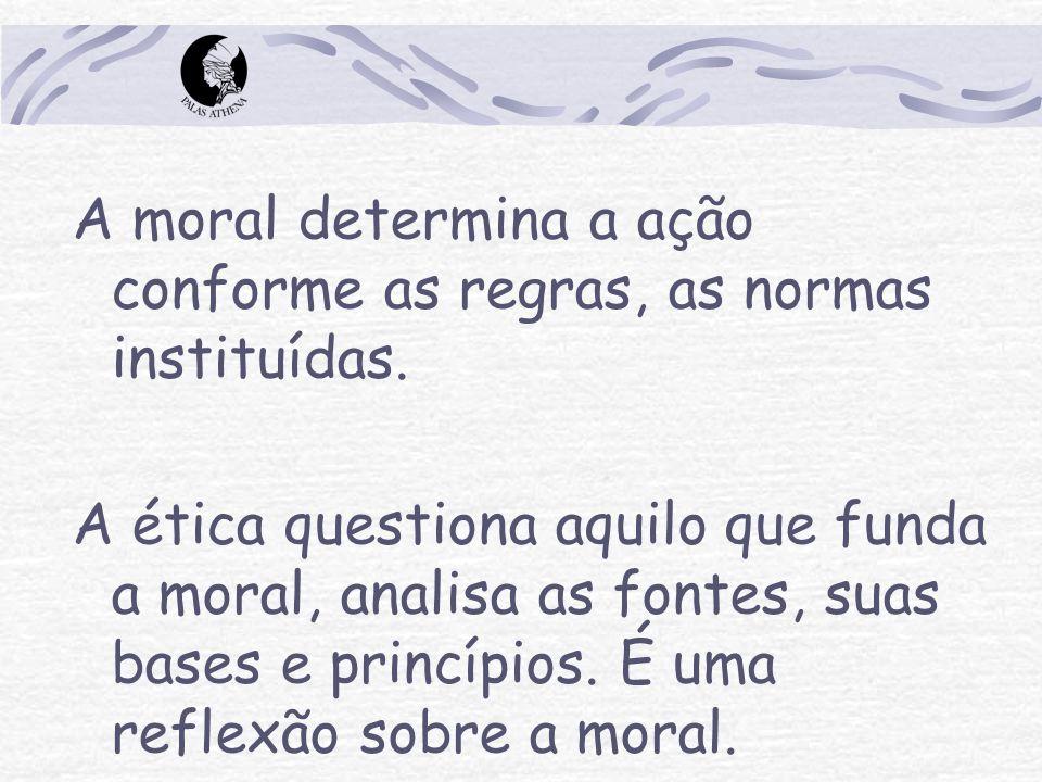 A moral determina a ação conforme as regras, as normas instituídas. A ética questiona aquilo que funda a moral, analisa as fontes, suas bases e princí