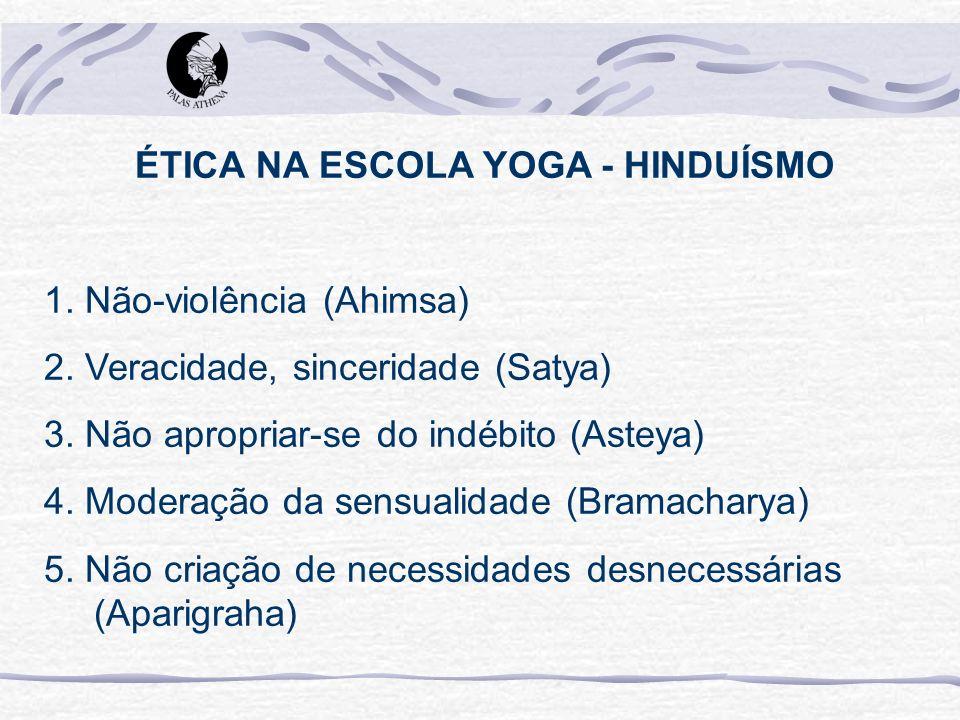 ÉTICA NA ESCOLA YOGA - HINDUÍSMO 1. Não-violência (Ahimsa) 2. Veracidade, sinceridade (Satya) 3. Não apropriar-se do indébito (Asteya) 4. Moderação da