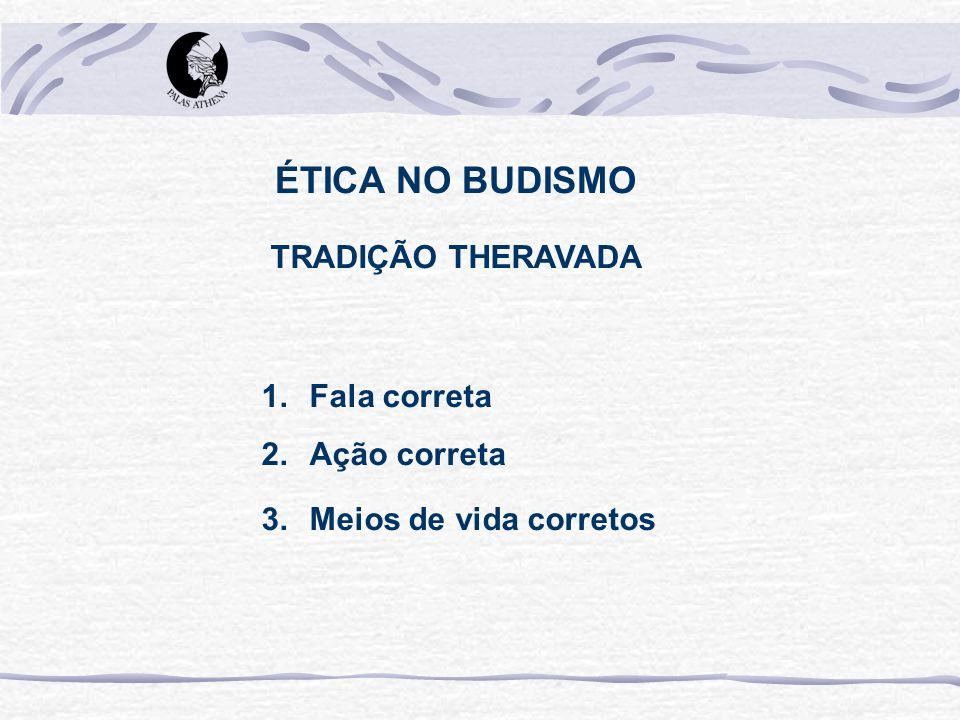 TRADIÇÃO THERAVADA 1.Fala correta 2.Ação correta 3.Meios de vida corretos ÉTICA NO BUDISMO