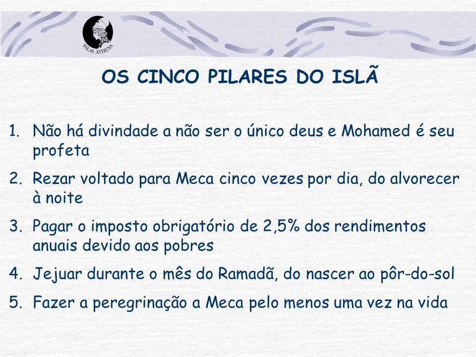 OS CINCO PILARES DO ISLÃ 1.Não há divindade a não ser o único deus e Mohamed é seu profeta 2.Rezar voltado para Meca cinco vezes por dia, do alvorecer