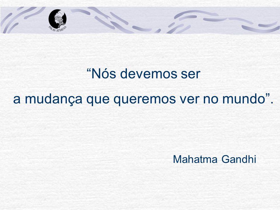 Nós devemos ser a mudança que queremos ver no mundo. Mahatma Gandhi