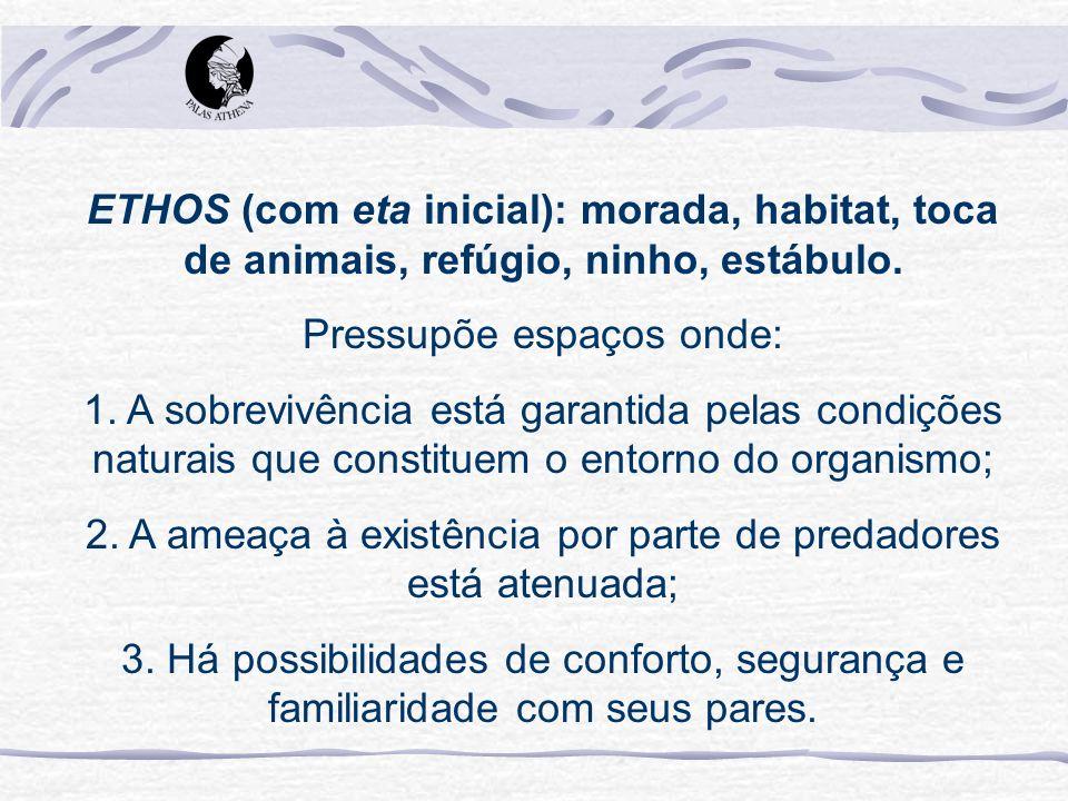 ETHOS (com eta inicial): morada, habitat, toca de animais, refúgio, ninho, estábulo. Pressupõe espaços onde: 1. A sobrevivência está garantida pelas c