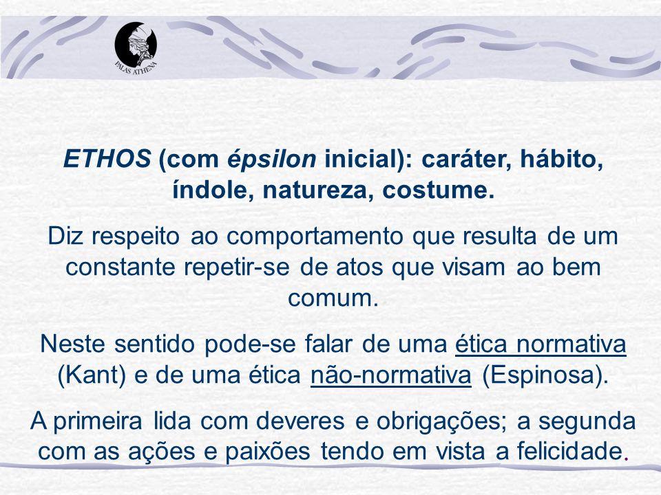 ETHOS (com épsilon inicial): caráter, hábito, índole, natureza, costume. Diz respeito ao comportamento que resulta de um constante repetir-se de atos