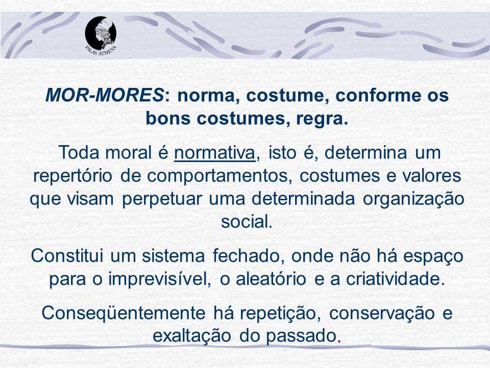 MOR-MORES: norma, costume, conforme os bons costumes, regra. Toda moral é normativa, isto é, determina um repertório de comportamentos, costumes e val