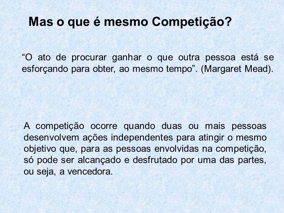 Mas o que é mesmo Competição? O ato de procurar ganhar o que outra pessoa está se esforçando para obter, ao mesmo tempo. (Margaret Mead). A competição