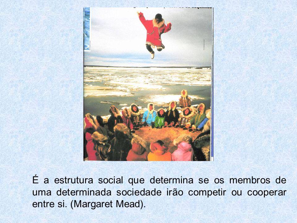 É a estrutura social que determina se os membros de uma determinada sociedade irão competir ou cooperar entre si. (Margaret Mead).