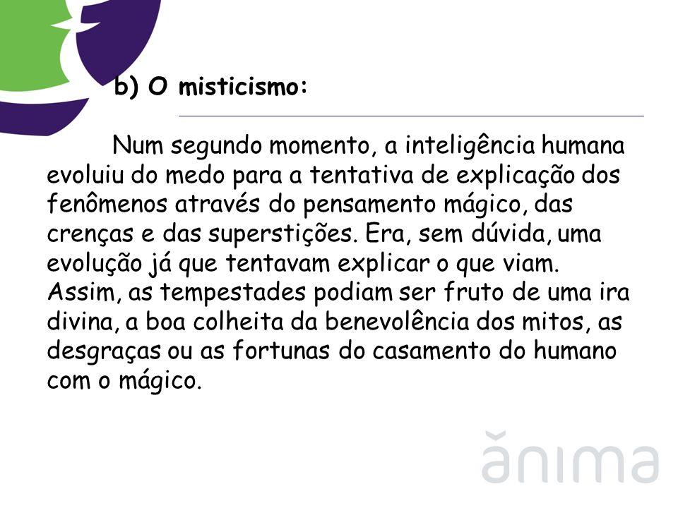 b) O misticismo: Num segundo momento, a inteligência humana evoluiu do medo para a tentativa de explicação dos fenômenos através do pensamento mágico,
