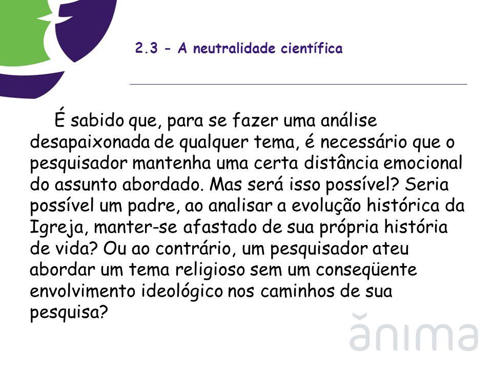 2.3 - A neutralidade cient í fica É sabido que, para se fazer uma análise desapaixonada de qualquer tema, é necessário que o pesquisador mantenha uma