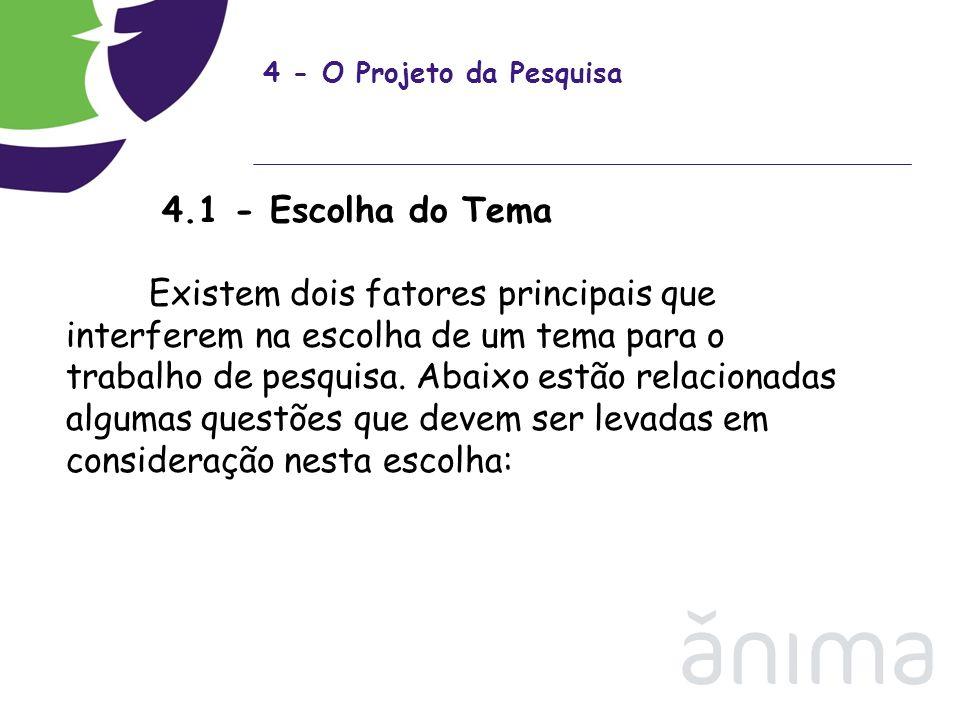 4 - O Projeto da Pesquisa 4.1 - Escolha do Tema Existem dois fatores principais que interferem na escolha de um tema para o trabalho de pesquisa. Abai