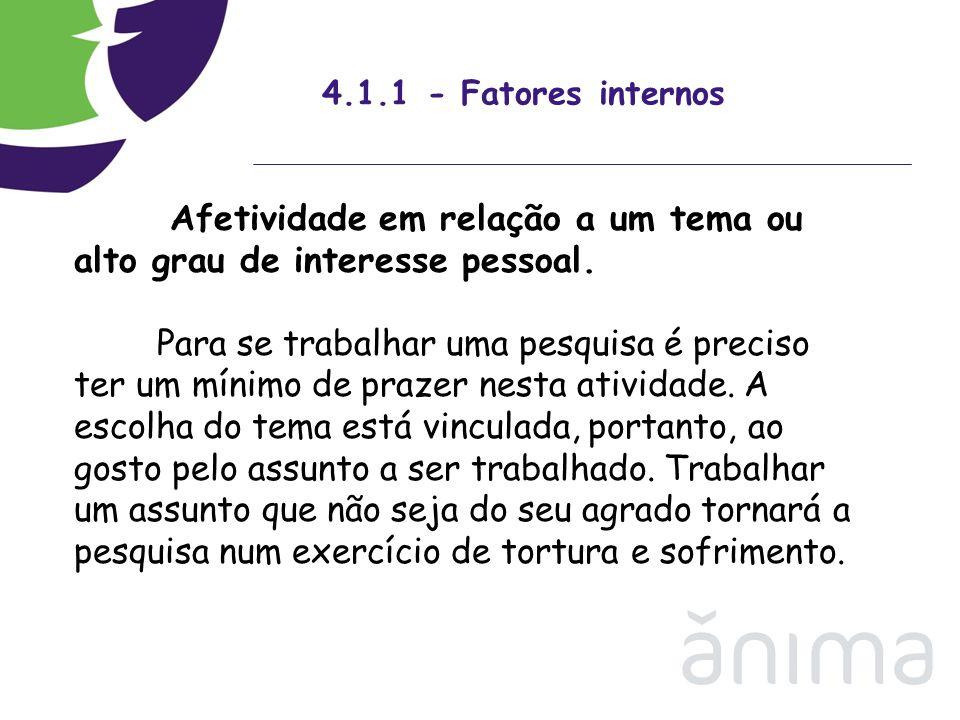 4.1.1 - Fatores internos Afetividade em relação a um tema ou alto grau de interesse pessoal. Para se trabalhar uma pesquisa é preciso ter um mínimo de