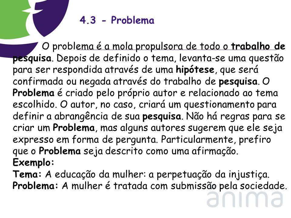 4.3 - Problema O problema é a mola propulsora de todo o trabalho de pesquisa. Depois de definido o tema, levanta-se uma questão para ser respondida at