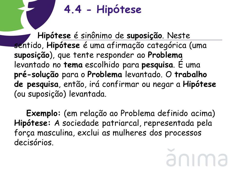 4.4 - Hip ó tese Hipótese é sinônimo de suposição. Neste sentido, Hipótese é uma afirmação categórica (uma suposição), que tente responder ao Problema