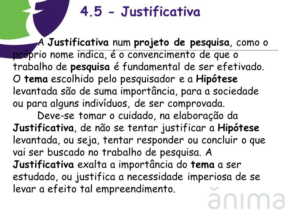 4.5 - Justificativa A Justificativa num projeto de pesquisa, como o próprio nome indica, é o convencimento de que o trabalho de pesquisa é fundamental