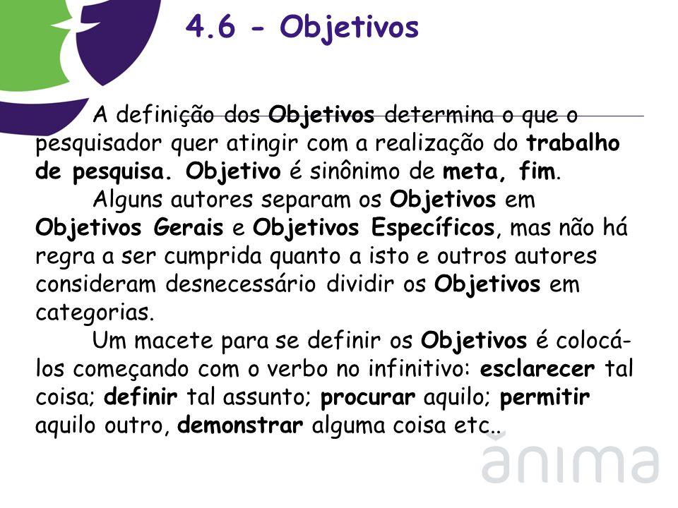 4.6 - Objetivos A definição dos Objetivos determina o que o pesquisador quer atingir com a realização do trabalho de pesquisa. Objetivo é sinônimo de