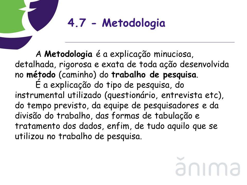 4.7 - Metodologia A Metodologia é a explicação minuciosa, detalhada, rigorosa e exata de toda ação desenvolvida no método (caminho) do trabalho de pes