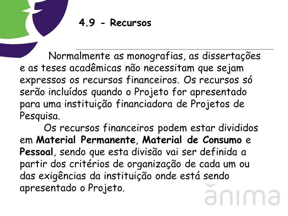 4.9 - Recursos Normalmente as monografias, as dissertações e as teses acadêmicas não necessitam que sejam expressos os recursos financeiros. Os recurs