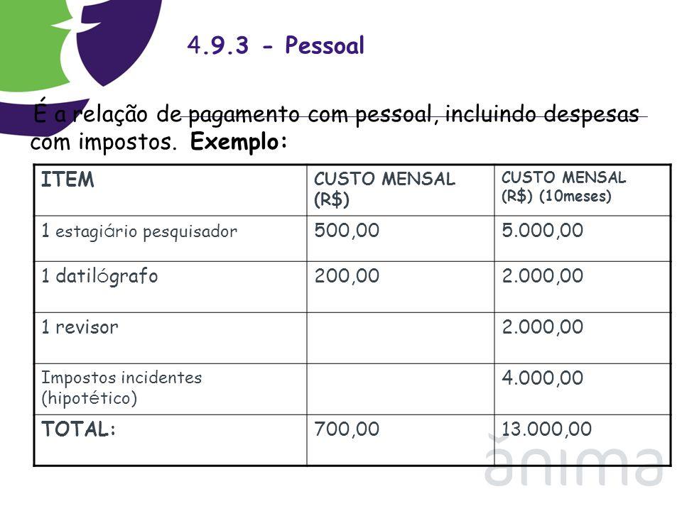 4.9.3 - Pessoal É a relação de pagamento com pessoal, incluindo despesas com impostos. Exemplo: ITEM CUSTO MENSAL (R$) CUSTO MENSAL (R$) (10meses) 1 e