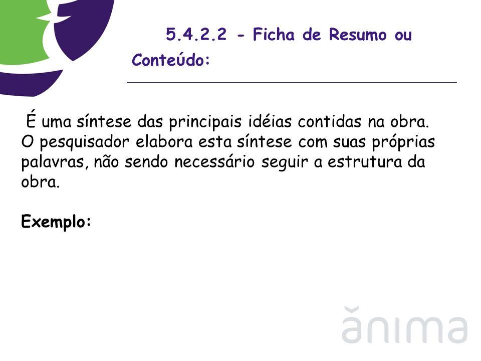 5.4.2.2 - Ficha de Resumo ou Conte ú do: É uma síntese das principais idéias contidas na obra. O pesquisador elabora esta síntese com suas próprias pa