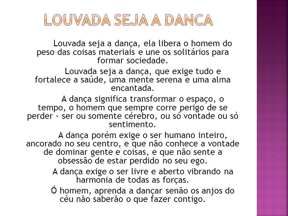 Louvada seja a dança, ela libera o homem do peso das coisas materiais e une os solitários para formar sociedade. Louvada seja a dança, que exige tudo