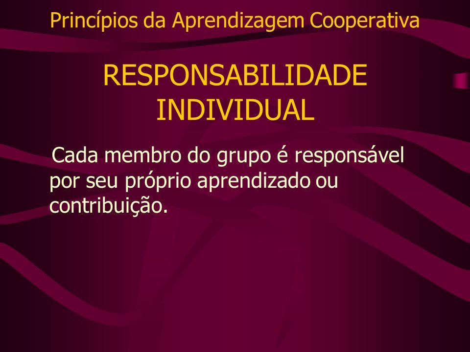 Princípios da Aprendizagem Cooperativa RESPONSABILIDADE INDIVIDUAL Cada membro do grupo é responsável por seu próprio aprendizado ou contribuição.
