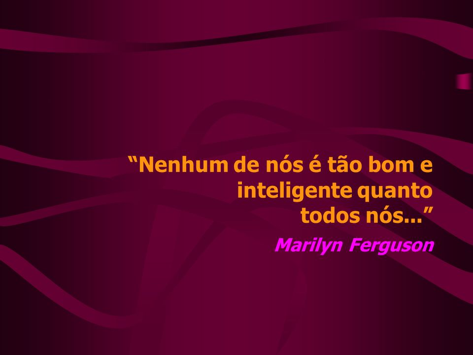 Nenhum de nós é tão bom e inteligente quanto todos nós... Marilyn Ferguson
