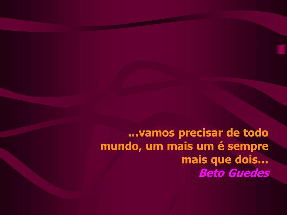 ...vamos precisar de todo mundo, um mais um é sempre mais que dois... Beto Guedes