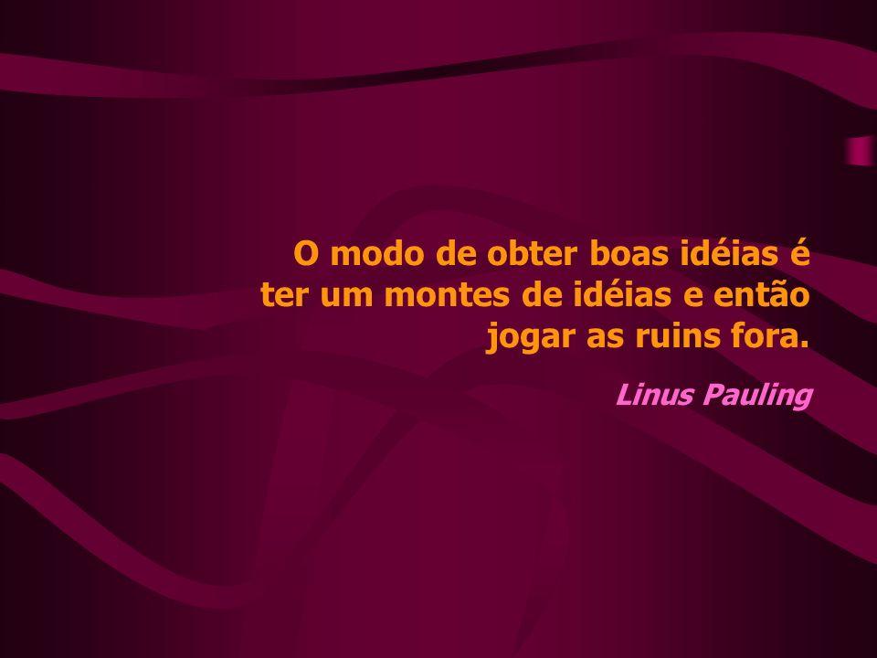 O modo de obter boas idéias é ter um montes de idéias e então jogar as ruins fora. Linus Pauling