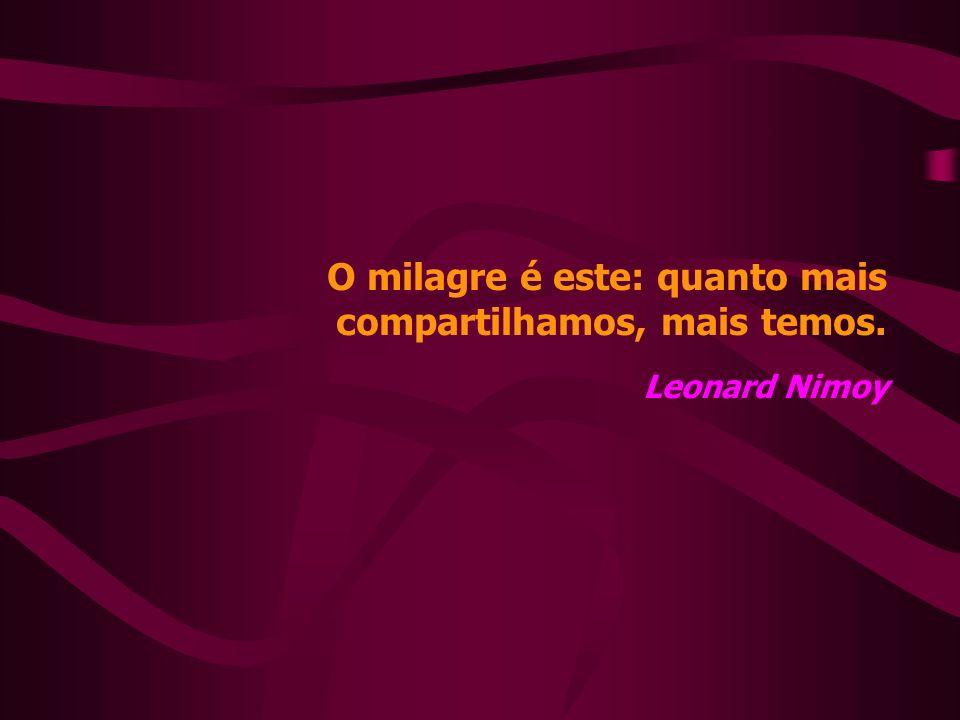 O milagre é este: quanto mais compartilhamos, mais temos. Leonard Nimoy