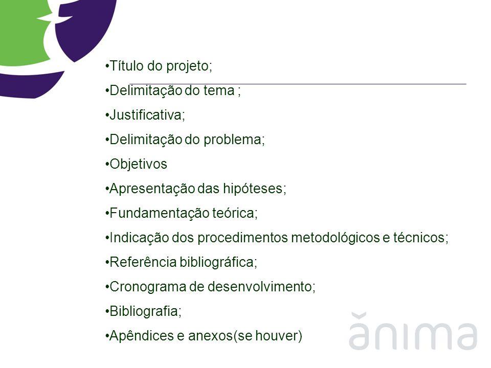 Título do projeto; Delimitação do tema ; Justificativa; Delimitação do problema; Objetivos Apresentação das hipóteses; Fundamentação teórica; Indicaçã