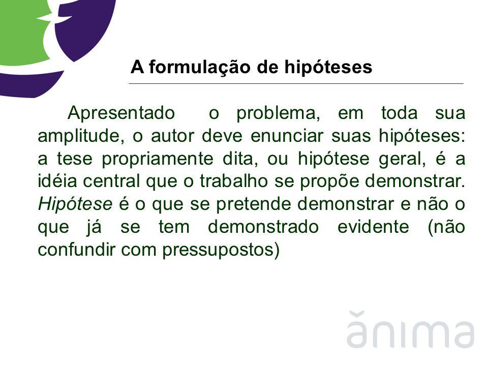 A formulação de hipóteses Apresentado o problema, em toda sua amplitude, o autor deve enunciar suas hipóteses: a tese propriamente dita, ou hipótese g