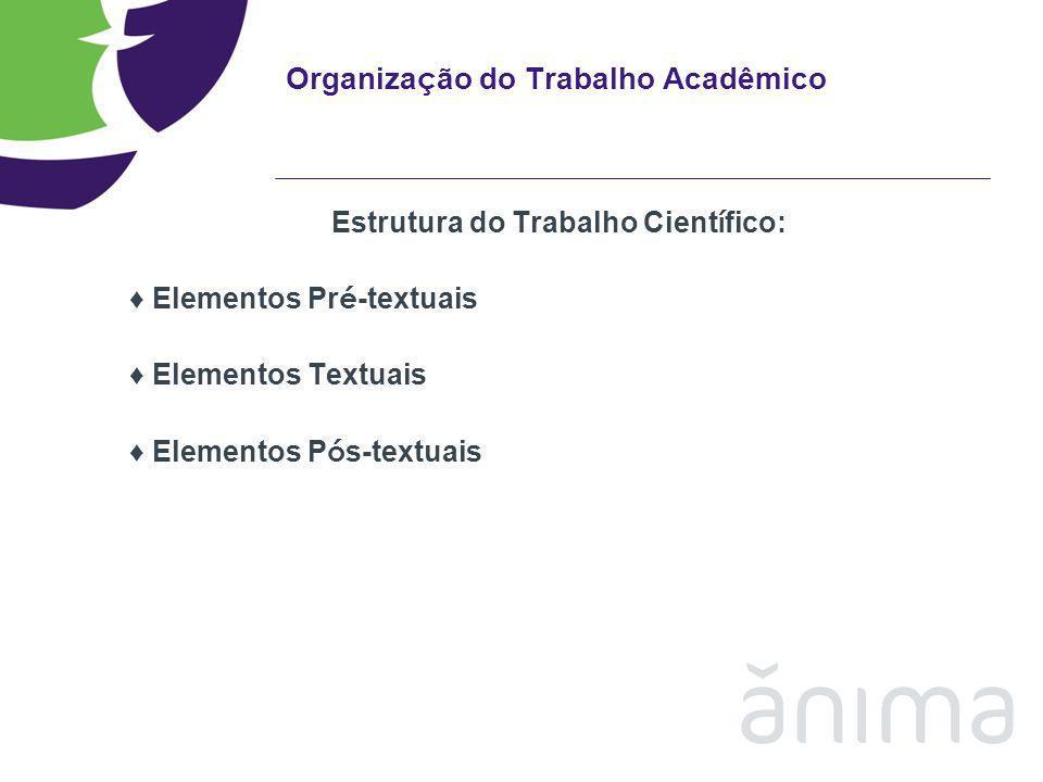 Organiza ç ão do Trabalho Acadêmico Estrutura do Trabalho Cient í fico: Elementos Pr é -textuais Elementos Textuais Elementos P ó s-textuais
