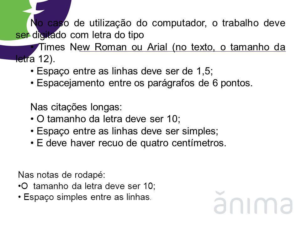 No caso de utilização do computador, o trabalho deve ser digitado com letra do tipo Times New Roman ou Arial (no texto, o tamanho da letra 12). Espaço