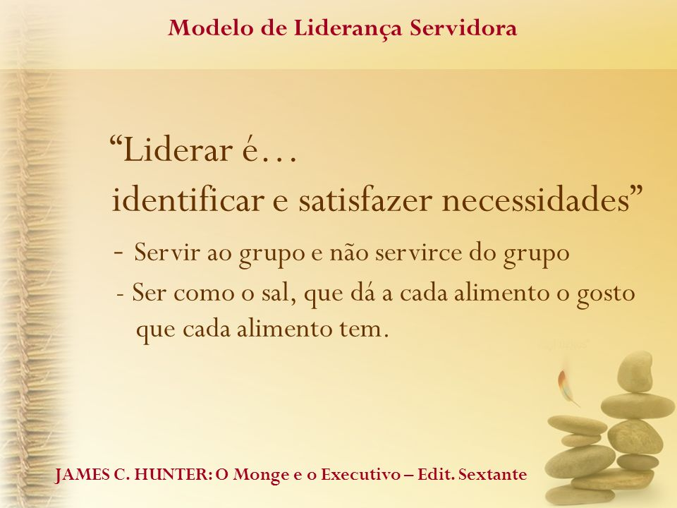 Liderar é… identificar e satisfazer necessidades - Servir ao grupo e não servirce do grupo - Ser como o sal, que dá a cada alimento o gosto que cada a