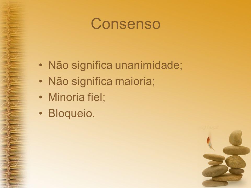 Consenso Não significa unanimidade; Não significa maioria; Minoria fiel; Bloqueio.