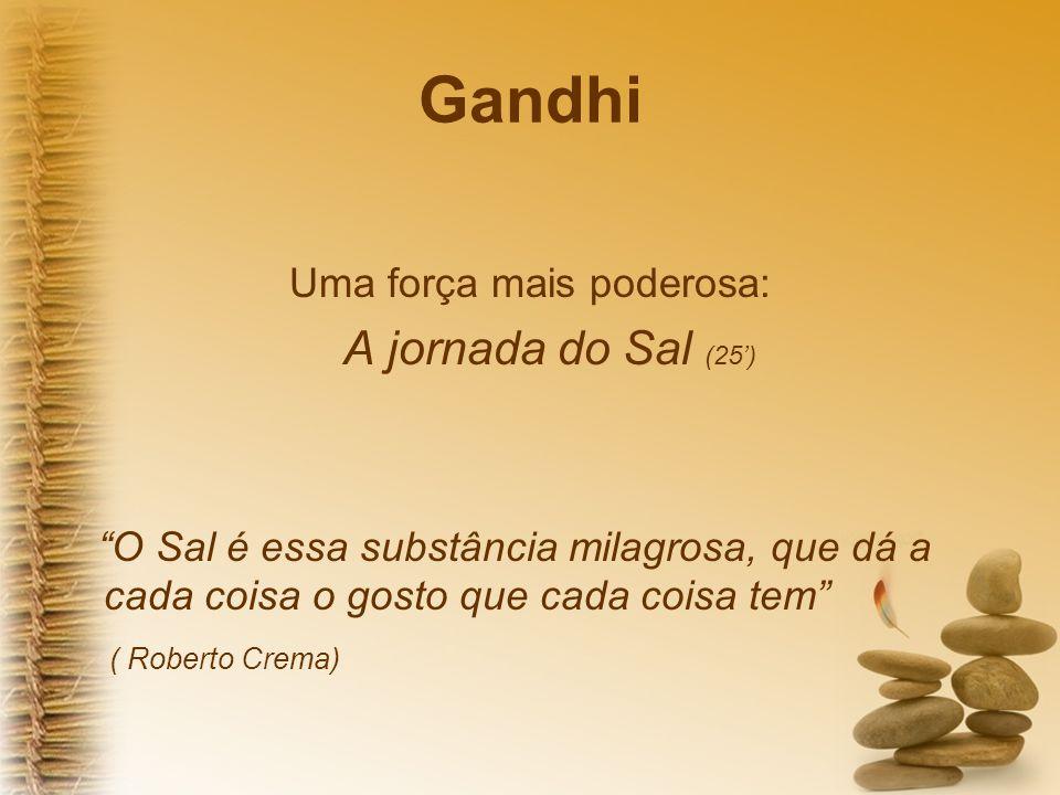 Gandhi Uma força mais poderosa: A jornada do Sal (25) O Sal é essa substância milagrosa, que dá a cada coisa o gosto que cada coisa tem ( Roberto Crem