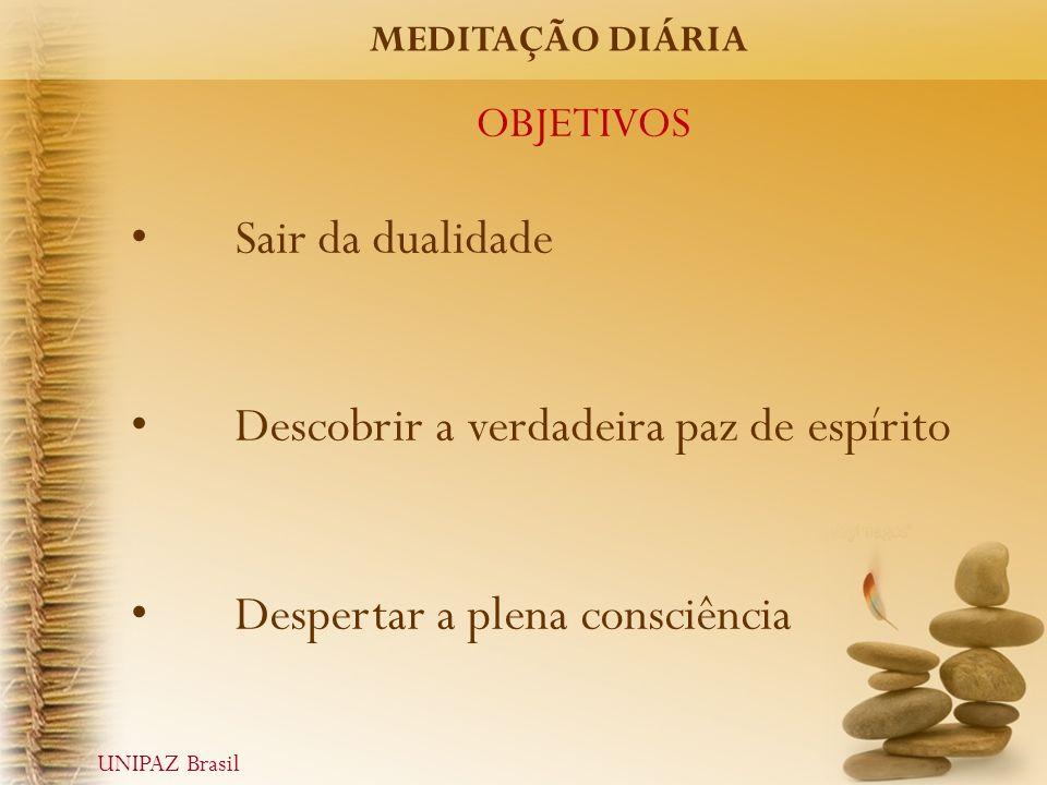 OBJETIVOS Sair da dualidade Descobrir a verdadeira paz de espírito Despertar a plena consciência MEDITAÇÃO DIÁRIA UNIPAZ Brasil