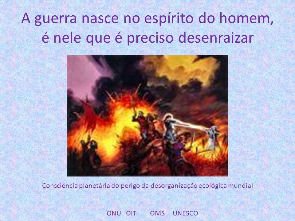 A guerra nasce no espírito do homem, é nele que é preciso desenraizar Consciência planetária do perigo da desorganização ecológica mundial ONU OIT OMS