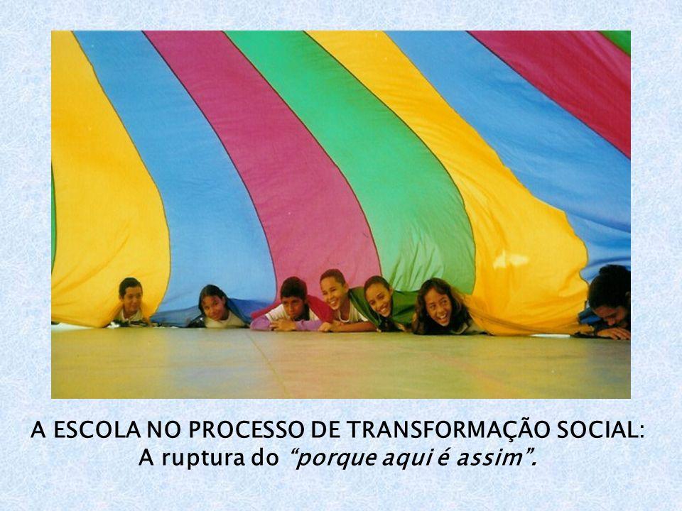 A ESCOLA NO PROCESSO DE TRANSFORMAÇÃO SOCIAL: A ruptura do porque aqui é assim.