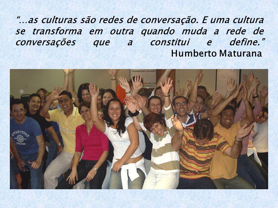…as culturas são redes de conversação. E uma cultura se transforma em outra quando muda a rede de conversações que a constitui e define. Humberto Matu