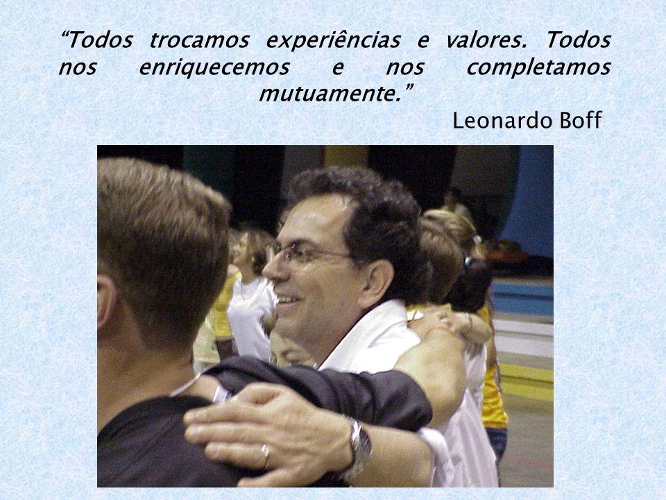 Todos trocamos experiências e valores. Todos nos enriquecemos e nos completamos mutuamente. Leonardo Boff