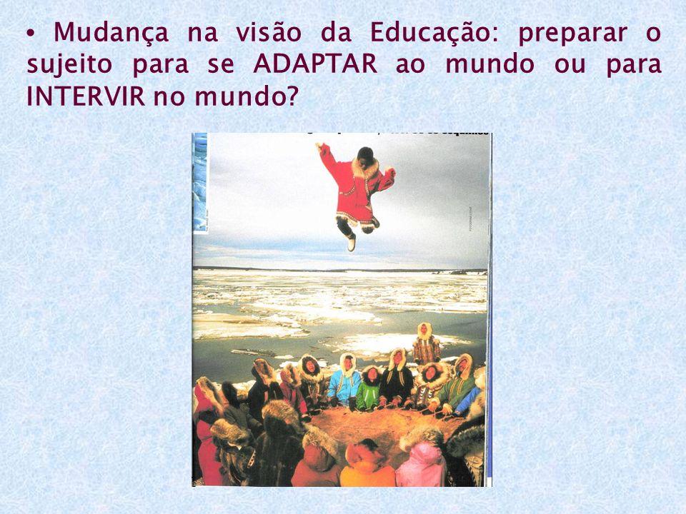 Mudança na visão da Educação: preparar o sujeito para se ADAPTAR ao mundo ou para INTERVIR no mundo?