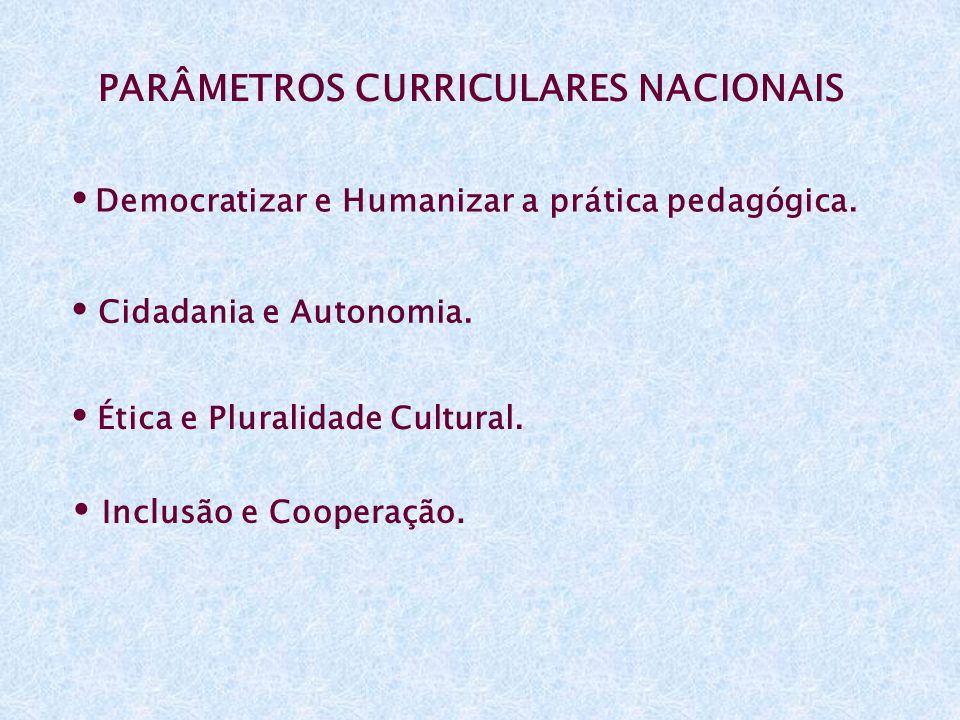 PARÂMETROS CURRICULARES NACIONAIS Democratizar e Humanizar a prática pedagógica. Cidadania e Autonomia. Ética e Pluralidade Cultural. Inclusão e Coope